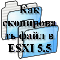 Как скопировать файл в ESXI 5.5