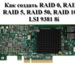 Как создать RAID 0, RAID1, RAID 5, RAID 50, RAID 10 на LSI 9381 8i. 1 часть