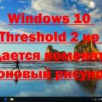 Windows 10 Threshold 2 не удается поменять фоновый рисунок