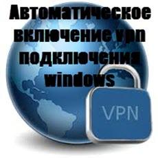Автоматическое включение vpn подключения windows