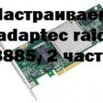 Настраиваем adaptec raid 8885, 2 часть