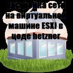 Настройка сети на виртуальной машине ESXI в цоде hetzner