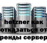 hetzner как отказаться от аренды сервера