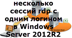 Как настроить несколько сессий rdp с одним логином в Windows Server 2012R2