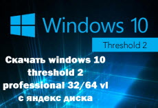 Скачать windows 10 threshold 2 32-64 vl с яндекс диска