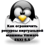 Как ограничить ресурсы виртуальной машины Vmware ESXI 5.5