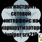 Как настроить сетевой интерфейс на маршрутизаторе juniper srx210