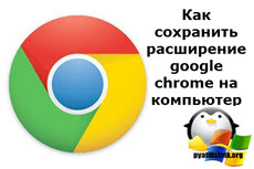 Как сохранить расширение google chrome на компьютер