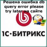 Ошибка db query error please try later на сайте 1С битрикс