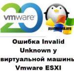 Ошибка Invalid Unknown у виртуальной машины Vmware ESXI