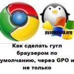 Как сделать гугл браузером по умолчанию, через GPO и не только