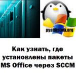 Как узнать, где установлены пакеты MS Office через SCCM