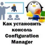 Как установить консоль Configuration Manager, за минуту