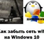 Как забыть сеть wifi на Windows 10, за минуту