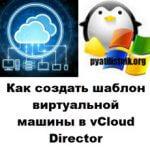 Как создать шаблон виртуальной машины в vCloud Director