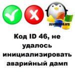 Код ID 46, не удалось инициализировать аварийный дамп