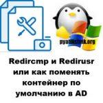 Redircmp и Redirusr или как поменять контейнер по умолчанию в AD