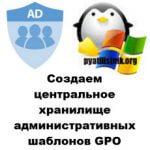Создаем центральное хранилище административных шаблонов GPO
