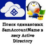 Поиск одинаковых SamAccountName в лесу Active Directory
