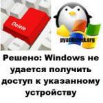 Решено: Windows не удается получить доступ к указанному устройству