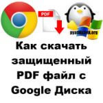 Как скачать защищенный PDF файл с Google Диска, за минуту