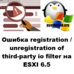Ошибка registration/unregistration of third-party io filter на ESXI 6.5