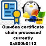 Ошибка certificate chain processed corrently 0x800b0112